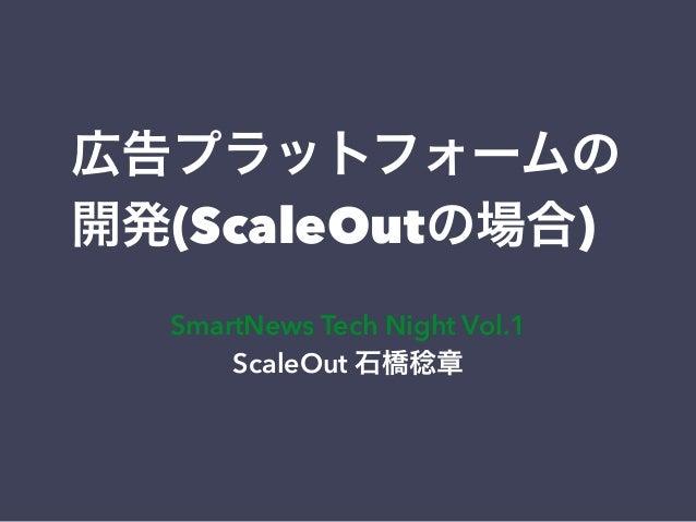 広告プラットフォームの  開発(ScaleOutの場合)  SmartNews Tech Night Vol.1  ScaleOut 石橋稔章