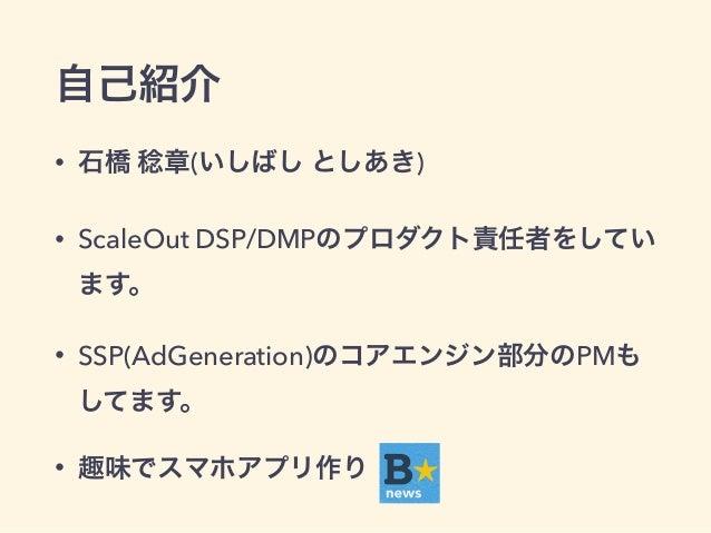 自己紹介  • 石橋 稔章(いしばし としあき)  • ScaleOut DSP/DMPのプロダクト責任者をしてい  ます。  • SSP(AdGeneration)のコアエンジン部分のPMも  してます。  • 趣味でスマホアプリ作り