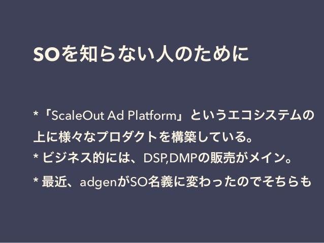 SOを知らない人のために  *「ScaleOut Ad Platform」というエコシステムの  上に様々なプロダクトを構築している。  * ビジネス的には、DSP,DMPの販売がメイン。  * 最近、adgenがSO名義に変わったのでそちらも