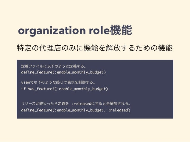 organization role機能  特定の代理店のみに機能を解放するための機能  定義ファイルに以下のように定義する。  define_feature(:enable_monthly_budget)  !  viewで以下のような感じで表...