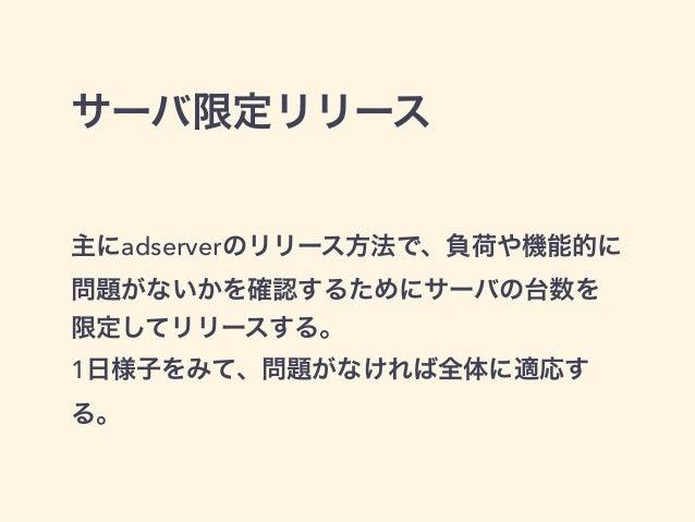 サーバ限定リリース  主にadserverのリリース方法で、負荷や機能的に  問題がないかを確認するためにサーバの台数を  限定してリリースする。  1日様子をみて、問題がなければ全体に適応す  る。