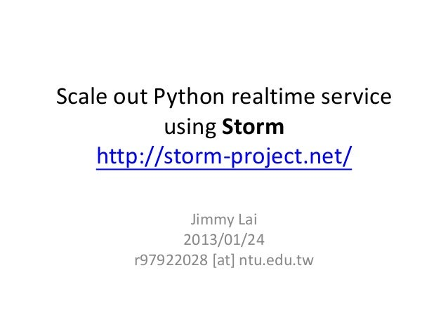 Scale out Python realtime service           using Storm    http://storm-project.net/              Jimmy Lai             20...