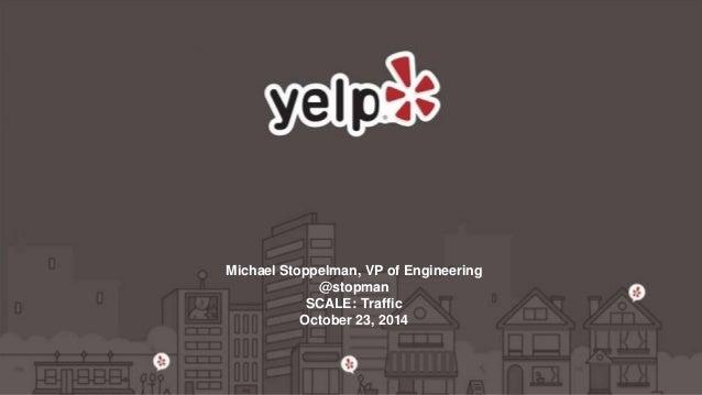 Michael Stoppelman, VP of Engineering  @stopman  SCALE: Traffic  October 23, 2014