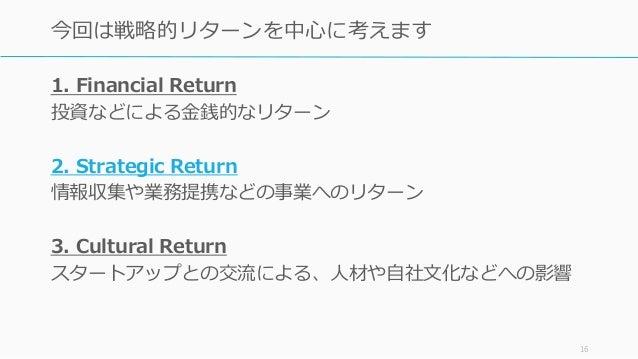 1. Financial Return 投資などによる金銭的なリターン 2. Strategic Return 情報収集や業務提携などの事業へのリターン 3. Cultural Return スタートアップとの交流による、人材や自社文化などへの...