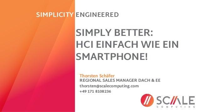 Thorsten Schäfer REGIONAL SALES MANAGER DACH & EE SIMPLY BETTER: HCI EINFACH WIE EIN SMARTPHONE! SIMPLICITY ENGINEERED tho...