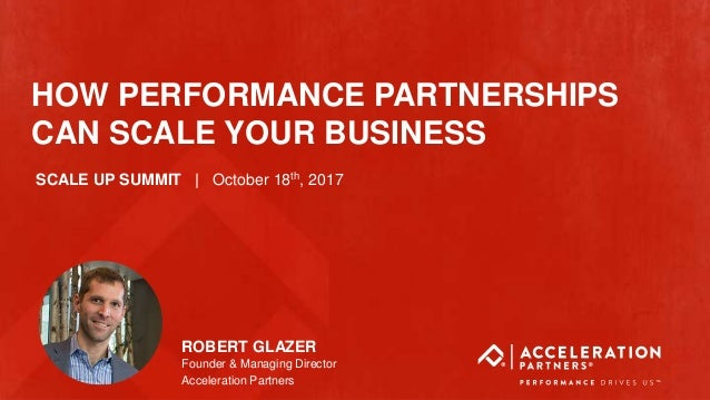 @accelerationpar #ScaleUp HOW PERFORMANCE PARTNERSHIPS CAN SCALE YOUR BUSINESS ROBERT GLAZER Founder & Managing Director A...
