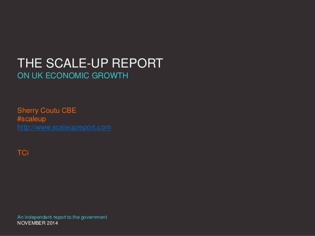 THE SCALE-UP REPORT  ON UK ECONOMIC GROWTH  Sherry Coutu CBE  #scaleup  http://www.scaleupreport.com  TCi  An independent ...