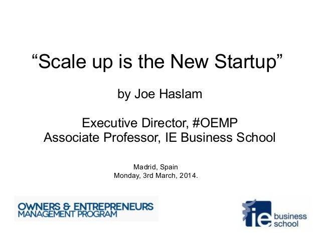 """Scale up is the New Startup"" by Joe Haslam Executive Director, #OEMP Associate Professor, IE Business School Madrid, Spai..."