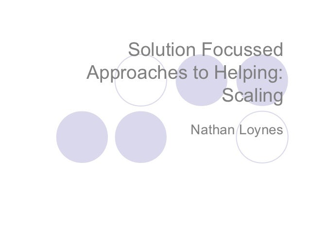 Solution FocussedApproaches to Helping:               Scaling           Nathan Loynes