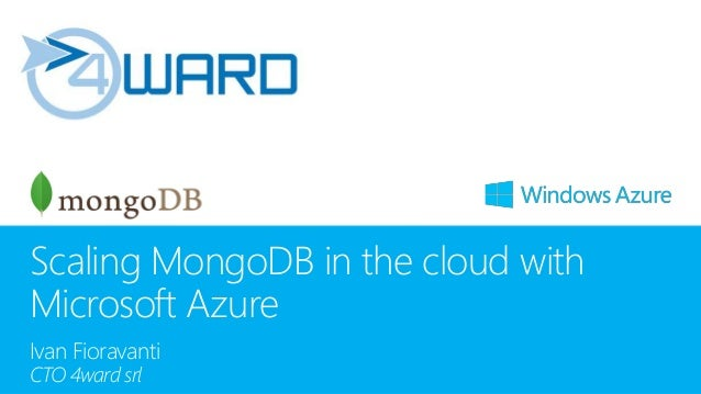 Scaling MongoDB in the cloud with Microsoft Azure Ivan Fioravanti CTO 4ward srl