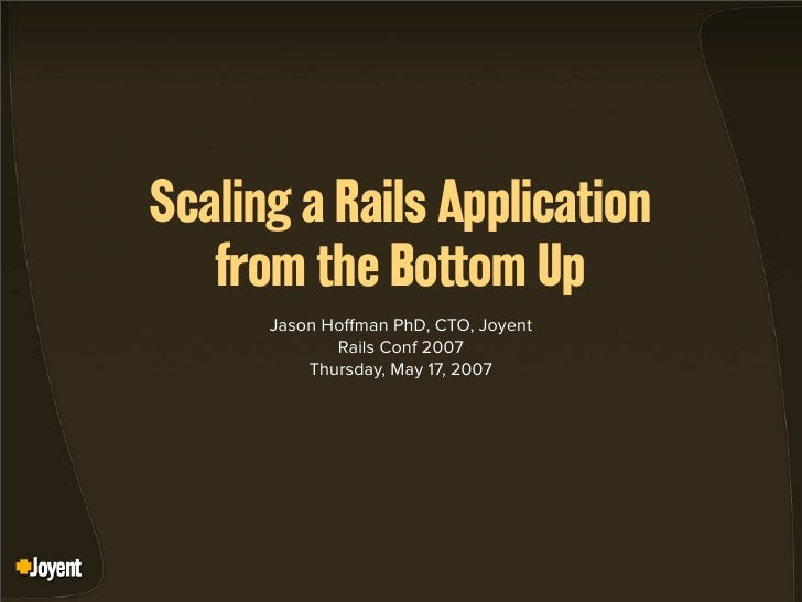 Scaling a Rails Application    from the Bottom Up       Jason Ho man PhD, CTO, Joyent              Rails Conf 2007        ...