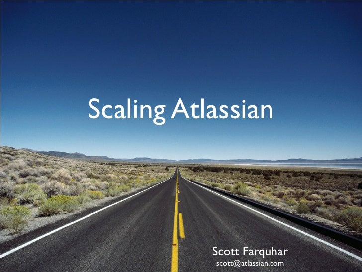 Scaling Atlassian               Scott Farquhar            scott@atlassian.com