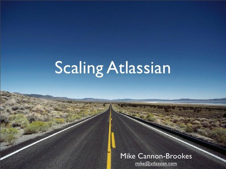 Scaling Atlassian             Mike Cannon-Brookes             mike@atlassian.com
