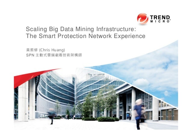 Scaling Big Data Mining Infrastructure: The Smart Protection Network Experience 黃振修 (Chris Huang) SPN 主動式雲端截毒技術架構師