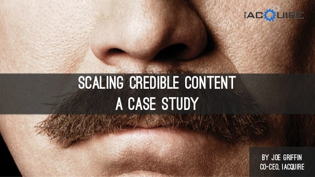 Scaling CREDIBLE Content A Case Study by Joe Griffin Co-CEO, iAcquire