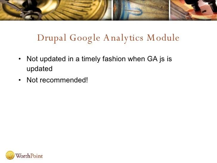 Drupal Google Analytics Module <ul><li>Not updated in a timely fashion when GA js is updated </li></ul><ul><li>Not recomme...