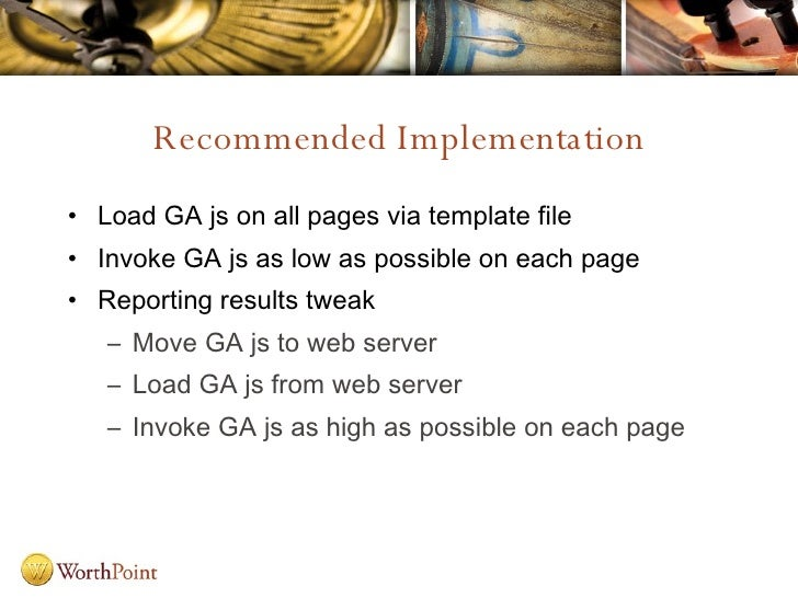 Recommended Implementation <ul><li>Load GA js on all pages via template file </li></ul><ul><li>Invoke GA js as low as poss...