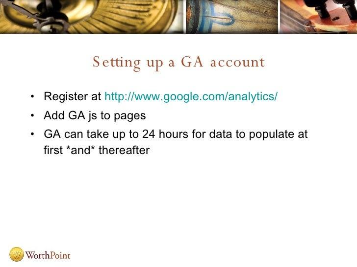Setting up a GA account <ul><li>Register at  http://www.google.com/analytics/ </li></ul><ul><li>Add GA js to pages </li></...