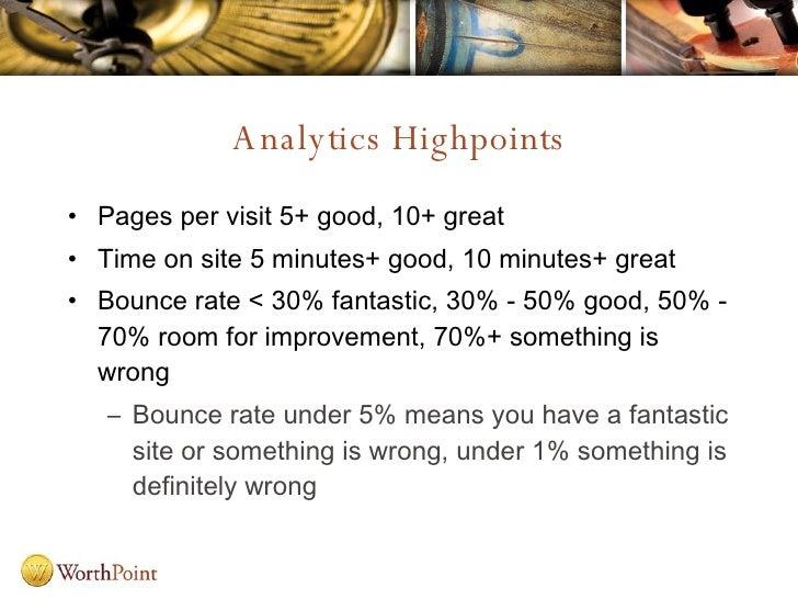 Analytics Highpoints <ul><li>Pages per visit 5+ good, 10+ great </li></ul><ul><li>Time on site 5 minutes+ good, 10 minutes...
