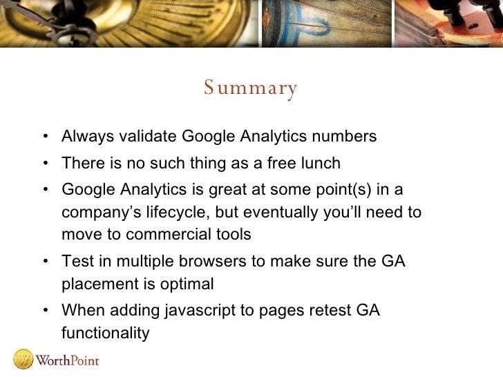Summary <ul><li>Always validate Google Analytics numbers </li></ul><ul><li>There is no such thing as a free lunch </li></u...