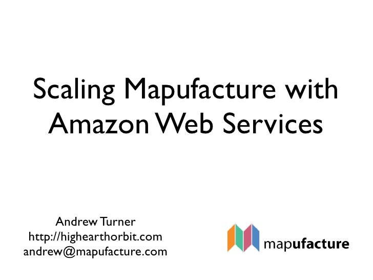 Scaling Mapufacture with   Amazon Web Services          Andrew Turner  http://highearthorbit.com andrew@mapufacture.com