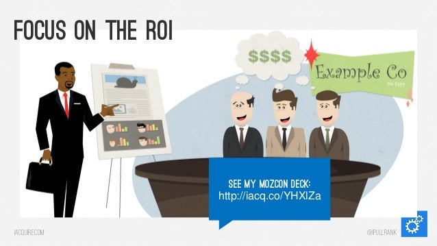 Focus on the roi  See my mozcon Deck: http://iacq.co/YHXlZa iacquire.com  @iPullRank