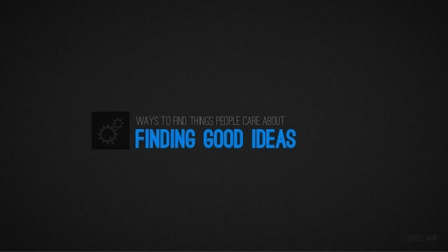 Ways to find things people care about  FINDING GOOD IDEAS  @iPullRank