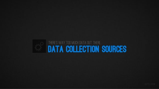 There's way too much data out there…  DATA COLLECTION SOURCES  @iPullRank