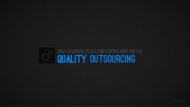 Great resources to get your content made for you  QUALITY OUTSOURCING  @iPullRank