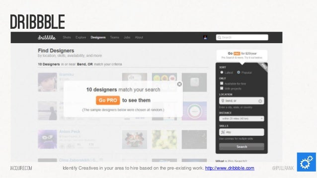 dribbble  iacquire.com  Identify Creatives in your area to hire based on the pre-existing work. http://www.dribbble.com  @...