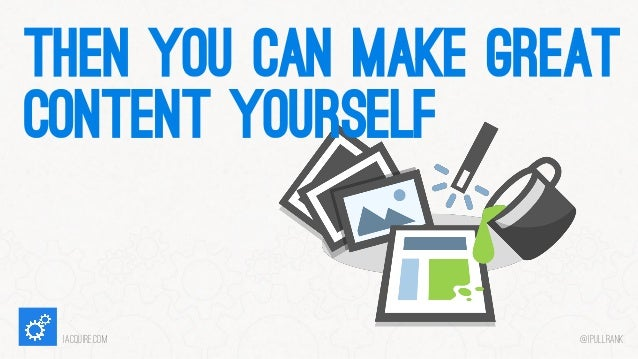 THEN YOU CAN MAKE GREAT CONTENT YOURSELF  iacquire.com  @iPullRank