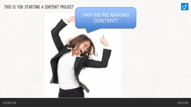 THIS IS YOU STARTING A CONTENT PROJECT YAY! WE'RE MAKING CONTENT!  Iacquire.com  @iacquire