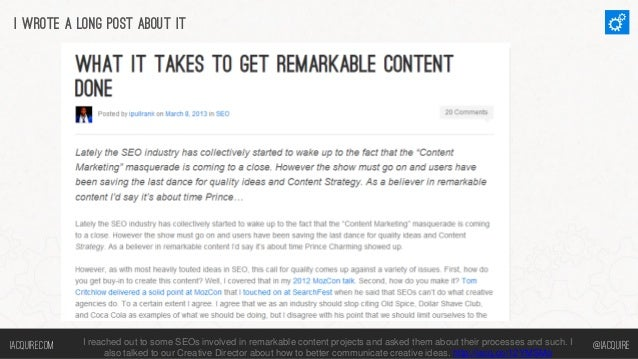 I wrote a long post about it  Iacquire.com  I reached out to some SEOs involved in remarkable content projects and asked t...