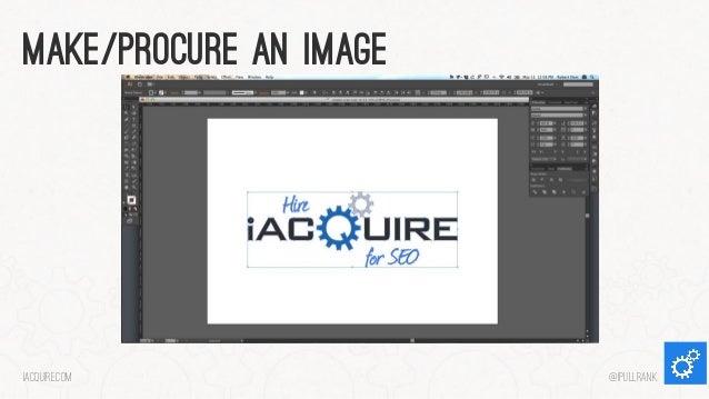Make/procure an image  iacquire.com  @iPullRank
