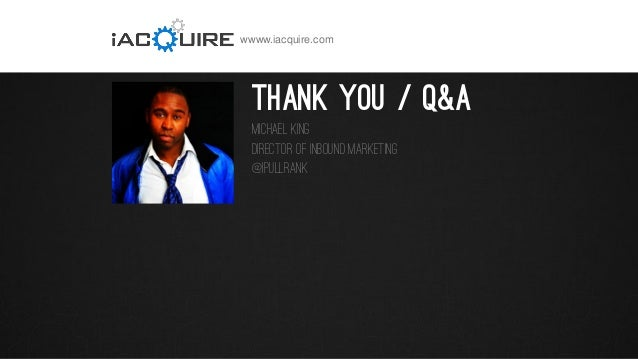 wwww.iacquire.com  Thank you / Q&A Michael King Director of Inbound Marketing @iPullRank