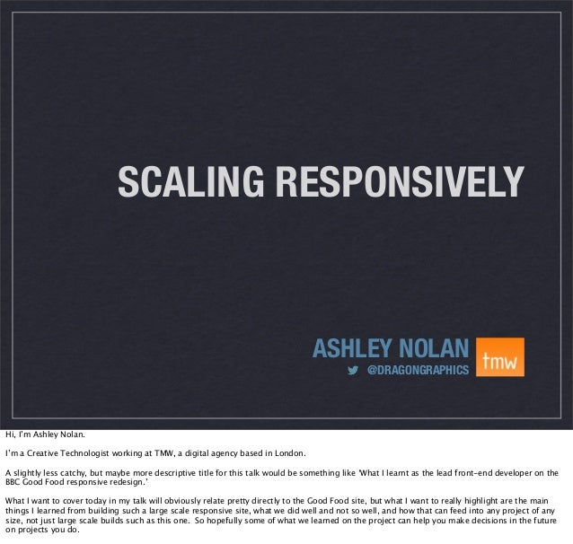 SCALING RESPONSIVELY  ASHLEY NOLAN @DRAGONGRAPHICS  Hi, I'm Ashley Nolan. I'm a Creative Technologist working at TMW, a di...