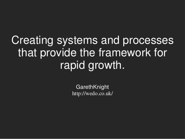 Creating systems and processes that provide the framework for rapid growth. GarethKnight http://wedo.co.uk/