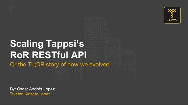 Scaling Tappsi's RoR RESTful API Or the TL;DR story of how we evolved  By: Óscar Andrés López Twitter: @oscar_lopez