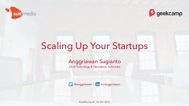Scaling Up Your Startups Anggriawan Sugianto Chief Technology & Operations, Suitmedia GeekCamp.id – 24 Oct 2015 @anggriawa...