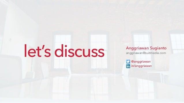 Anggriawan Sugianto anggriawan@suitmedia.com @anggriawan in/anggriawan let's discuss