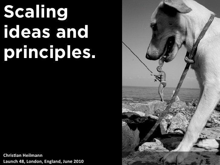 Scaling ideas and principles.     Chris&anHeilmann Launch48,London,England,June2010