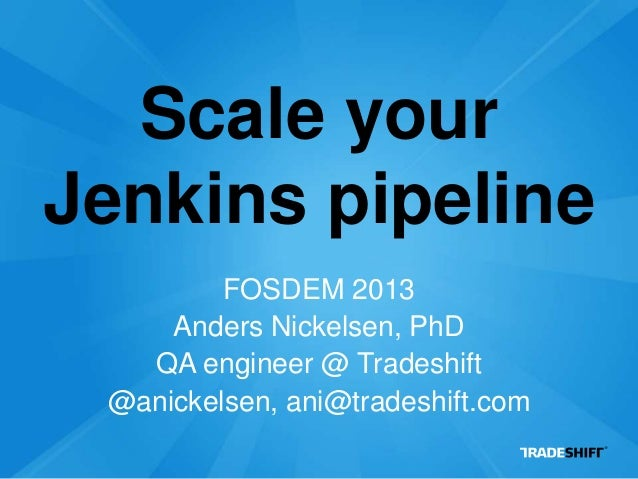 Scale yourJenkins pipeline         FOSDEM 2013     Anders Nickelsen, PhD   QA engineer @ Tradeshift @anickelsen, ani@trade...