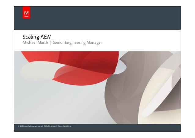 Scaling AEM Michael Marth | Senior Engineering Manager  © 2012 Adobe Systems Incorporated. All Rights Reserved. Adobe Conf...
