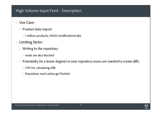 High Volume Input Feed - Description §  Use Case: §  Product data import §  §  1 million products, 10000 modifications...