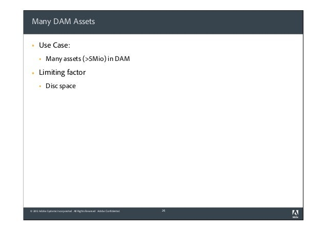 Many DAM Assets §  Use Case: §  §  Many assets (>5Mio) in DAM  Limiting factor §  Disc space  © 2012 Adobe Systems Inc...