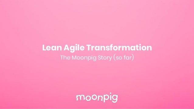 Lean Agile Transformation The Moonpig Story (so far)