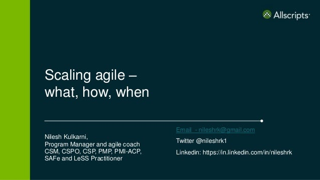 Scaling agile – what, how, when Nilesh Kulkarni, Program Manager and agile coach CSM, CSPO, CSP, PMP, PMI-ACP, SAFe and Le...