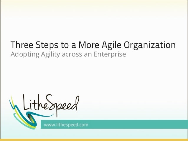 Three Steps to a More Agile Organization Adopting Agility across an Enterprise
