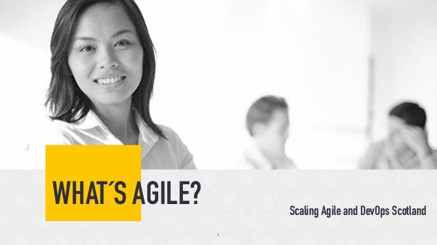 WHAT´S AGILE? Scaling Agile and DevOps Scotland 1