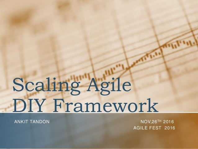 Scaling Agile DIY Framework ANKIT TANDON NOV,26TH 2016 AGILE FEST 2016